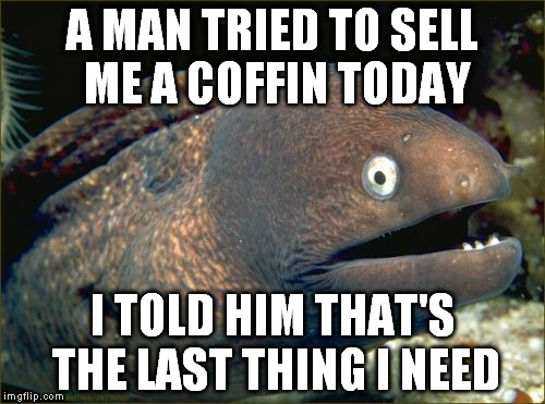 Bad Joke Eel | A MAN TRIED TO SELL ME A COFFIN TODAY I TOLD HIM THAT'S THE LAST THING I NEED | image tagged in memes,bad joke eel | made w/ Imgflip meme maker