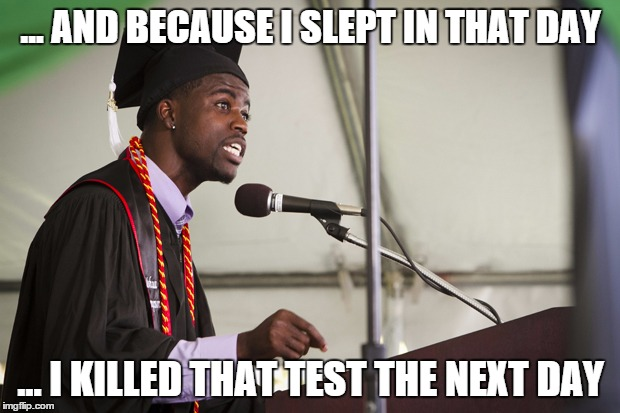 Black Graduation Speech | ... AND BECAUSE I SLEPT IN THAT DAY ... I KILLED THAT TEST THE NEXT DAY | image tagged in black graduation speech | made w/ Imgflip meme maker