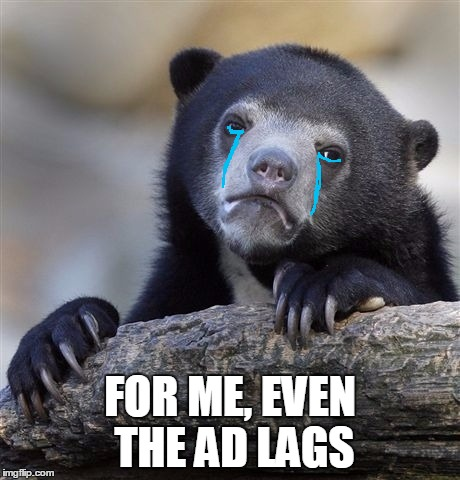 Confession Bear Meme | FOR ME, EVEN THE AD LAGS | image tagged in memes,confession bear | made w/ Imgflip meme maker