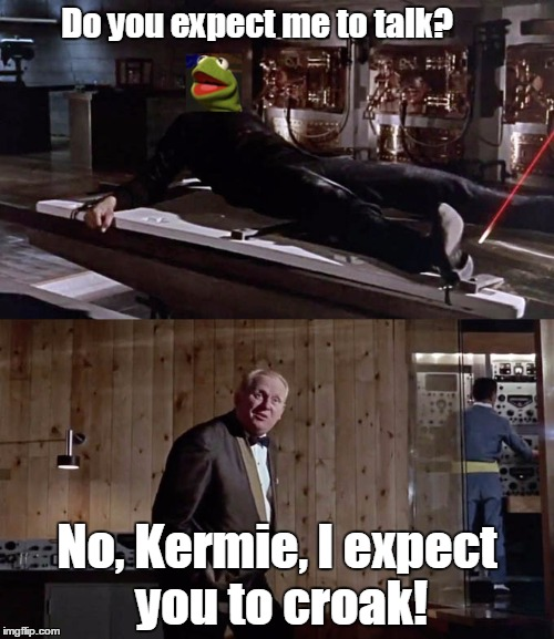 connery-kermit war wears on! | Do you expect me to talk? No, Kermie, I expect you to croak! | image tagged in kermit the frog | made w/ Imgflip meme maker