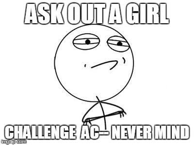 Challenge Accepted Rage Face | ASK OUT A GIRL CHALLENGE  AC-- NEVER MIND | image tagged in memes,challenge accepted rage face | made w/ Imgflip meme maker