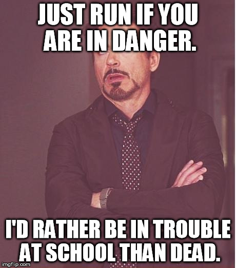 Face You Make Robert Downey Jr Meme | JUST RUN IF YOU ARE IN DANGER. I'D RATHER BE IN TROUBLE AT SCHOOL THAN DEAD. | image tagged in memes,face you make robert downey jr | made w/ Imgflip meme maker