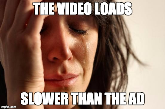 First World Problems Meme | THE VIDEO LOADS SLOWER THAN THE AD | image tagged in memes,first world problems | made w/ Imgflip meme maker