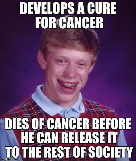 Bad Luck Brian Meme | DEVELOPS A CURE FOR CANCER DIES OF CANCER BEFORE HE CAN RELEASE IT TO THE REST OF SOCIETY | image tagged in memes,bad luck brian | made w/ Imgflip meme maker
