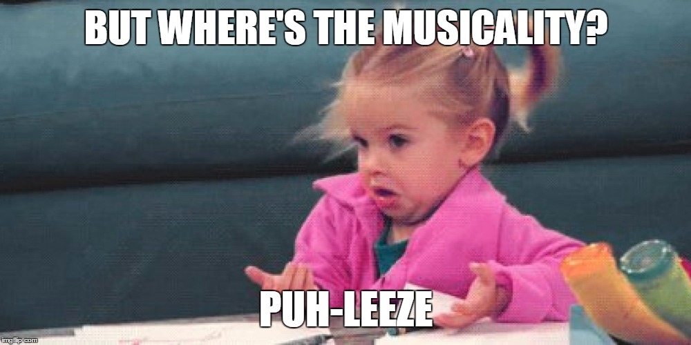 BUT WHERE'S THE MUSICALITY? PUH-LEEZE | made w/ Imgflip meme maker
