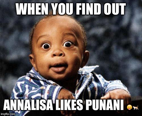 Surprised baby | WHEN YOU FIND OUT ANNALISA LIKES PUNANI  | image tagged in surprised baby | made w/ Imgflip meme maker