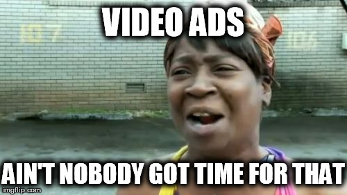 Aint Nobody Got Time For That Meme | VIDEO ADS AIN'T NOBODY GOT TIME FOR THAT | image tagged in memes,aint nobody got time for that | made w/ Imgflip meme maker