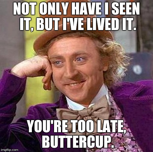 Creepy Condescending Wonka Meme | NOT ONLY HAVE I SEEN IT, BUT I'VE LIVED IT. YOU'RE TOO LATE, BUTTERCUP. | image tagged in memes,creepy condescending wonka | made w/ Imgflip meme maker