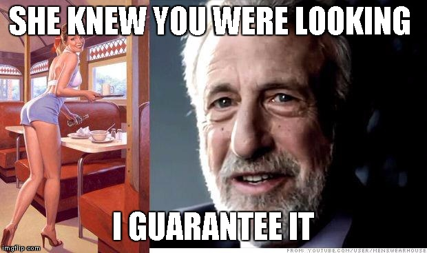 I guarantee it | SHE KNEW YOU WERE LOOKING I GUARANTEE IT | image tagged in i guarantee it | made w/ Imgflip meme maker