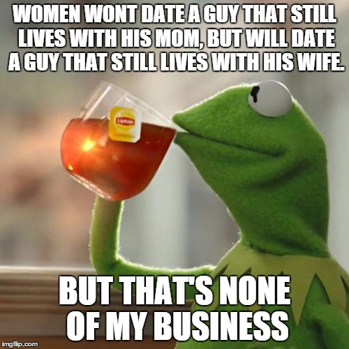 Some women are just funny this way, I guess.  | WOMEN WONT DATE A GUY THAT STILL LIVES WITH HIS MOM, BUT WILL DATE A GUY THAT STILL LIVES WITH HIS WIFE. BUT THAT'S NONE OF MY BUSINESS | image tagged in memes,but thats none of my business,kermit the frog | made w/ Imgflip meme maker