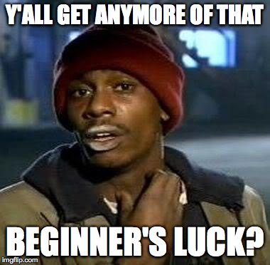 Y'all Got Any More Of That Meme | Y'ALL GET ANYMORE OF THAT BEGINNER'S LUCK? | image tagged in tyrone biggums | made w/ Imgflip meme maker