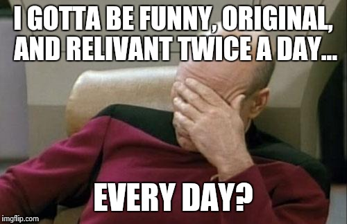 Captain Picard Facepalm Meme | I GOTTA BE FUNNY, ORIGINAL, AND RELIVANT TWICE A DAY... EVERY DAY? | image tagged in memes,captain picard facepalm | made w/ Imgflip meme maker