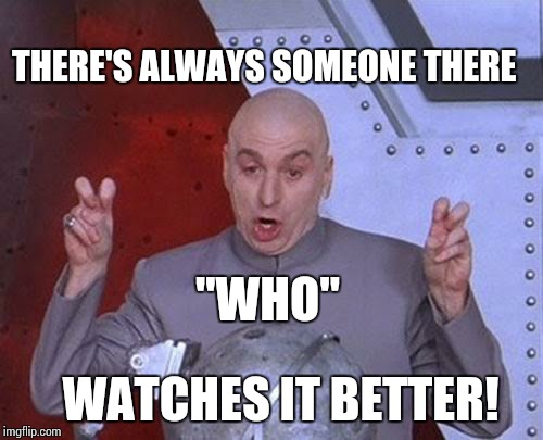 "Dr Evil Laser Meme | THERE'S ALWAYS SOMEONE THERE WATCHES IT BETTER! ""WHO"" 