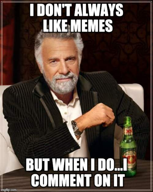 The Most Interesting Man In The World Meme | I DON'T ALWAYS LIKE MEMES BUT WHEN I DO...I COMMENT ON IT | image tagged in memes,the most interesting man in the world | made w/ Imgflip meme maker