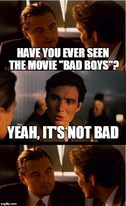 "Inception Meme | HAVE YOU EVER SEEN THE MOVIE ""BAD BOYS""? YEAH, IT'S NOT BAD 