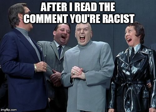 Laughing Villains Meme | AFTER I READ THE COMMENT YOU'RE RACIST | image tagged in memes,laughing villains | made w/ Imgflip meme maker