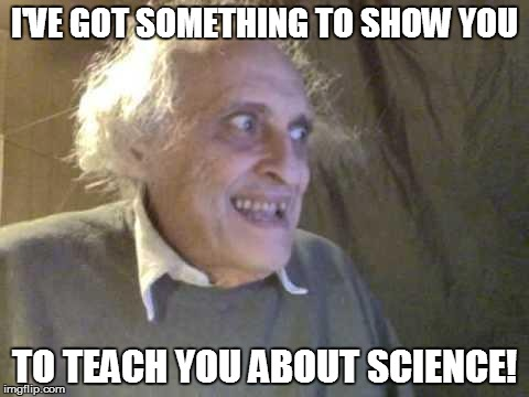 IMAGES MATTER (SEE TRY AND GET THIS ONE OUT OF YOUR HEAD!) | I'VE GOT SOMETHING TO SHOW YOU TO TEACH YOU ABOUT SCIENCE! | image tagged in old pervert,curriculum,science | made w/ Imgflip meme maker