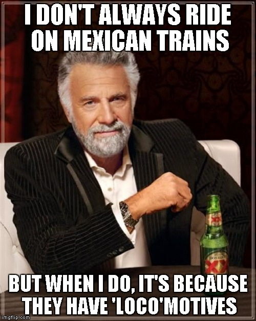 The Most Interesting Man In The World Meme | I DON'T ALWAYS RIDE ON MEXICAN TRAINS BUT WHEN I DO, IT'S BECAUSE THEY HAVE 'LOCO'MOTIVES | image tagged in memes,the most interesting man in the world | made w/ Imgflip meme maker