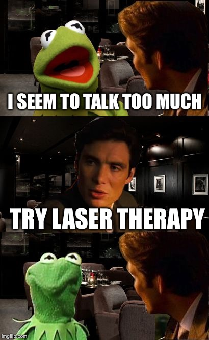 Inception Kermit | I SEEM TO TALK TOO MUCH TRY LASER THERAPY | image tagged in inception kermit | made w/ Imgflip meme maker