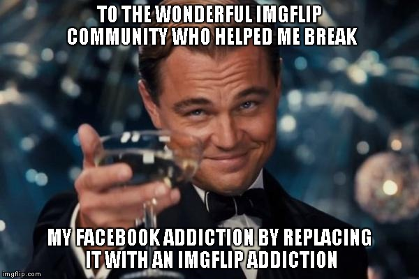 I'm so sick of FB drama. There's a little drama here too, but many more laughs. | TO THE WONDERFUL IMGFLIP COMMUNITY WHO HELPED ME BREAK MY FACEBOOK ADDICTION BY REPLACING IT WITH AN IMGFLIP ADDICTION | image tagged in memes,leonardo dicaprio cheers | made w/ Imgflip meme maker