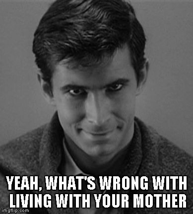 Norman Bates | YEAH, WHAT'S WRONG WITH LIVING WITH YOUR MOTHER | image tagged in norman bates | made w/ Imgflip meme maker