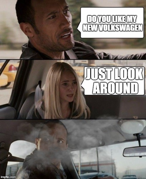 The Rock Driving Meme | DO YOU LIKE MY NEW VOLKSWAGEN JUST LOOK AROUND | image tagged in memes,the rock driving | made w/ Imgflip meme maker