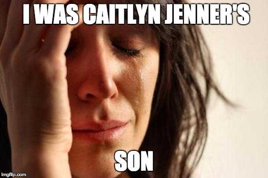 First World Problems Meme | I WAS CAITLYN JENNER'S SON | image tagged in memes,first world problems | made w/ Imgflip meme maker