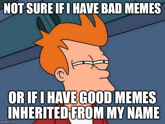 Futurama Fry Meme | NOT SURE IF I HAVE BAD MEMES OR IF I HAVE GOOD MEMES INHERITED FROM MY NAME | image tagged in memes,futurama fry | made w/ Imgflip meme maker