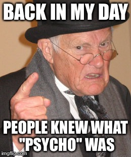 "Back In My Day Meme | BACK IN MY DAY PEOPLE KNEW WHAT ""PSYCHO"" WAS 