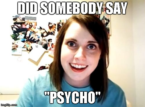 "Overly Attached Girlfriend Meme | DID SOMEBODY SAY ""PSYCHO"" 