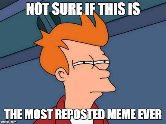 Futurama Fry Meme | NOT SURE IF THIS IS THE MOST REPOSTED MEME EVER | image tagged in memes,futurama fry | made w/ Imgflip meme maker