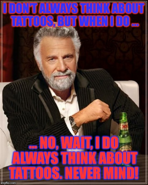 Dos Equis Tattoos | I DON'T ALWAYS THINK ABOUT TATTOOS, BUT WHEN I DO ... ... NO, WAIT, I DO ALWAYS THINK ABOUT TATTOOS. NEVER MIND! | image tagged in memes,the most interesting man in the world,dos equis,tattoos,funny memes | made w/ Imgflip meme maker