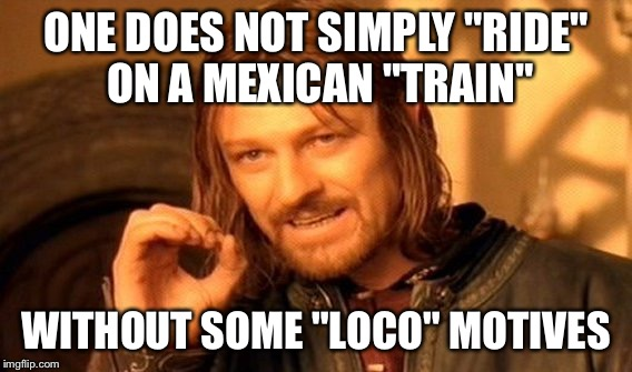 "One Does Not Simply Meme | ONE DOES NOT SIMPLY ""RIDE"" ON A MEXICAN ""TRAIN"" WITHOUT SOME ""LOCO"" MOTIVES 