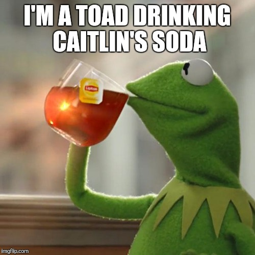 But Thats None Of My Business Meme | I'M A TOAD DRINKING CAITLIN'S SODA | image tagged in memes,but thats none of my business,kermit the frog | made w/ Imgflip meme maker