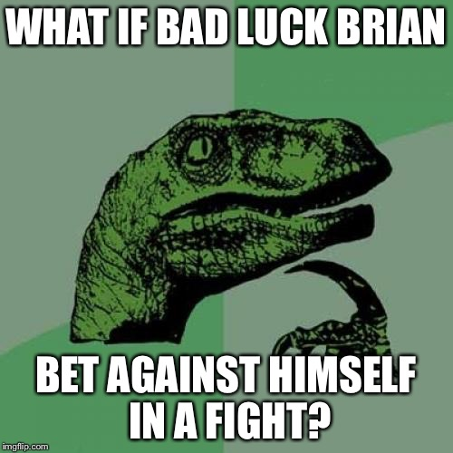 Bad Luck Brian? | WHAT IF BAD LUCK BRIAN BET AGAINST HIMSELF IN A FIGHT? | image tagged in memes,philosoraptor,funny,bad luck brian | made w/ Imgflip meme maker