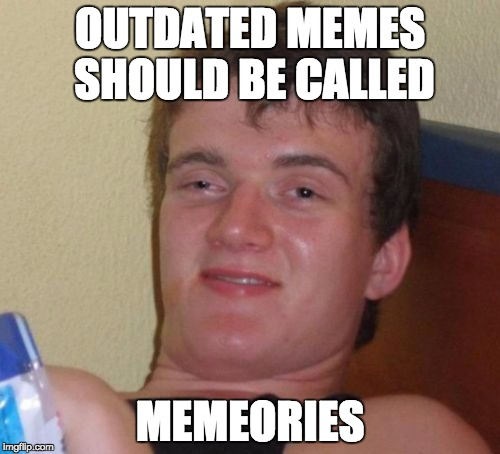 Memories | OUTDATED MEMES SHOULD BE CALLED MEMEORIES | image tagged in memes,10 guy,funny,lol,memories,memeories | made w/ Imgflip meme maker