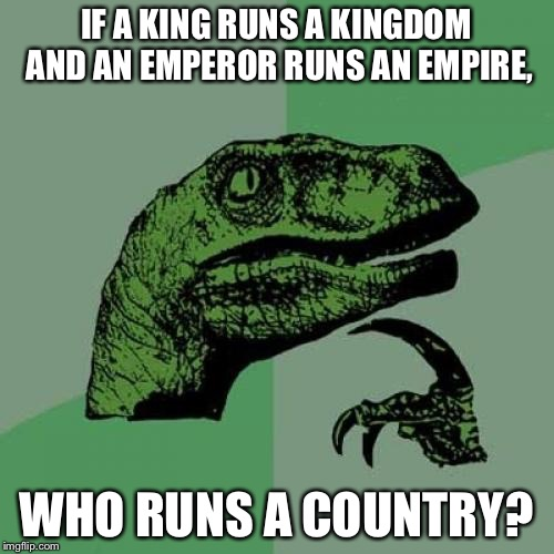 We Need to Know | IF A KING RUNS A KINGDOM AND AN EMPEROR RUNS AN EMPIRE, WHO RUNS A COUNTRY? | image tagged in memes,philosoraptor,funny | made w/ Imgflip meme maker