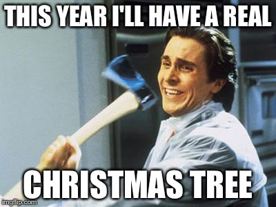 Christian Bale With Axe | THIS YEAR I'LL HAVE A REAL CHRISTMAS TREE | image tagged in christian bale with axe,memes,christmas,tree,axe,holidays | made w/ Imgflip meme maker
