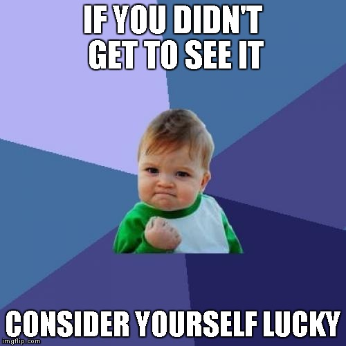 Success Kid Meme | IF YOU DIDN'T GET TO SEE IT CONSIDER YOURSELF LUCKY | image tagged in memes,success kid | made w/ Imgflip meme maker
