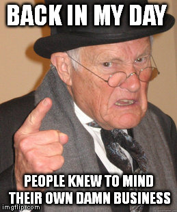 Back In My Day Meme | BACK IN MY DAY PEOPLE KNEW TO MIND THEIR OWN DAMN BUSINESS | image tagged in memes,back in my day | made w/ Imgflip meme maker