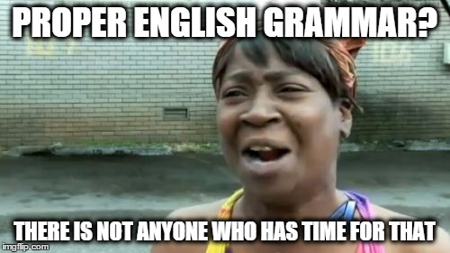 PROPER ENGLISH GRAMMAR? THERE IS NOT ANYONE WHO HAS TIME FOR THAT | image tagged in memes,aint nobody got time for that | made w/ Imgflip meme maker