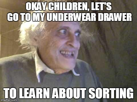 WHAT MESSAGE ARE WE SENDING? | OKAY CHILDREN, LET'S GO TO MY UNDERWEAR DRAWER TO LEARN ABOUT SORTING | image tagged in old pervert,bad choices,children,undrtwear | made w/ Imgflip meme maker