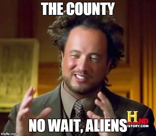 Ancient Aliens Meme | THE COUNTY NO WAIT, ALIENS | image tagged in memes,ancient aliens | made w/ Imgflip meme maker
