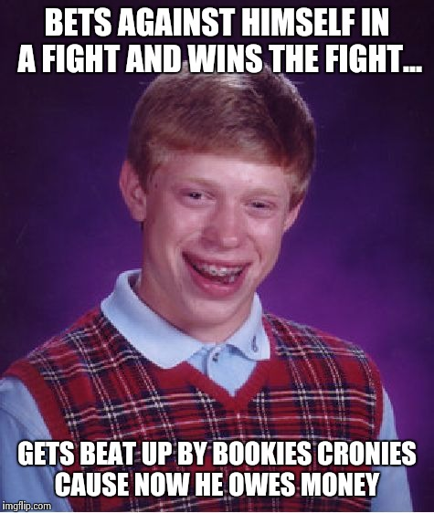 Bad Luck Brian Meme | BETS AGAINST HIMSELF IN A FIGHT AND WINS THE FIGHT... GETS BEAT UP BY BOOKIES CRONIES CAUSE NOW HE OWES MONEY | image tagged in memes,bad luck brian | made w/ Imgflip meme maker