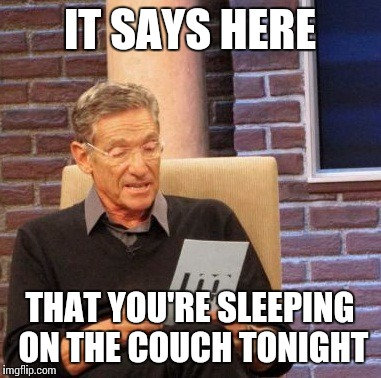 Maury Lie Detector Meme | IT SAYS HERE THAT YOU'RE SLEEPING ON THE COUCH TONIGHT | image tagged in memes,maury lie detector | made w/ Imgflip meme maker