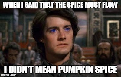 Dune | WHEN I SAID THAT THE SPICE MUST FLOW I DIDN'T MEAN PUMPKIN SPICE | image tagged in dune | made w/ Imgflip meme maker
