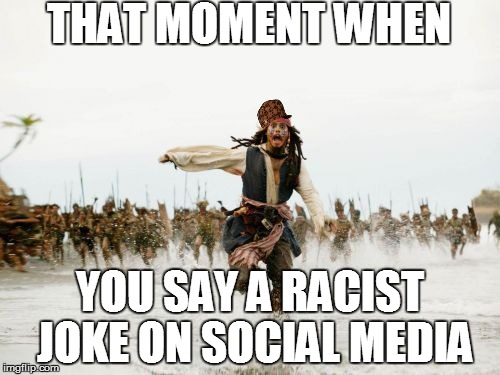 This happened to my friend xD | THAT MOMENT WHEN YOU SAY A RACIST JOKE ON SOCIAL MEDIA | image tagged in memes,jack sparrow being chased,scumbag | made w/ Imgflip meme maker