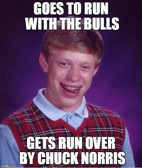 Bad Luck Brian Meme | GOES TO RUN WITH THE BULLS GETS RUN OVER BY CHUCK NORRIS | image tagged in memes,bad luck brian | made w/ Imgflip meme maker