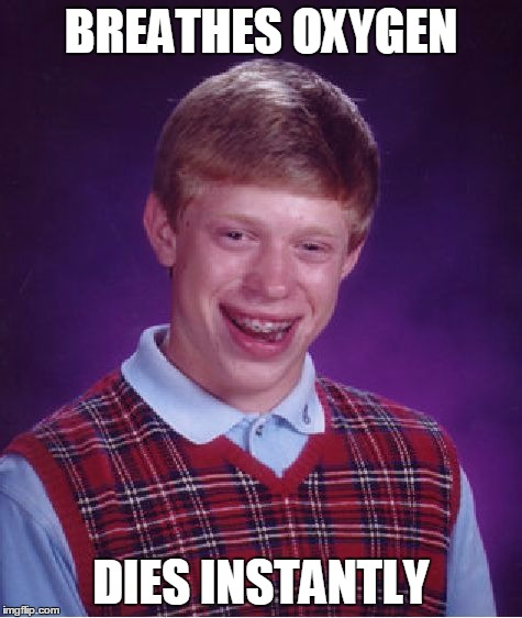 Bad Luck Brian Meme | BREATHES OXYGEN DIES INSTANTLY | image tagged in memes,bad luck brian | made w/ Imgflip meme maker