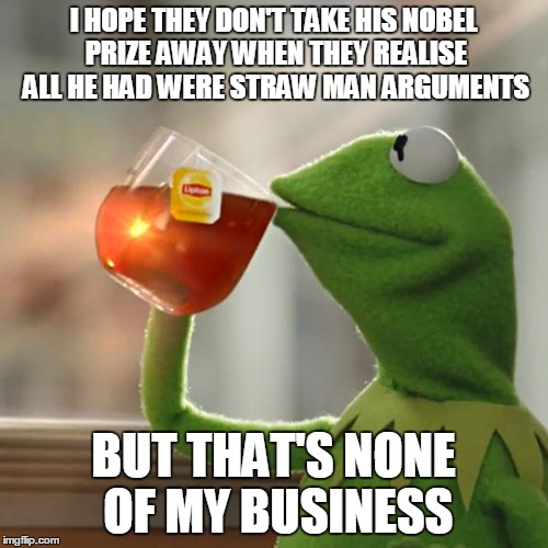 But Thats None Of My Business Meme | I HOPE THEY DON'T TAKE HIS NOBEL PRIZE AWAY WHEN THEY REALISE ALL HE HAD WERE STRAW MAN ARGUMENTS BUT THAT'S NONE OF MY BUSINESS | image tagged in memes,but thats none of my business,kermit the frog | made w/ Imgflip meme maker